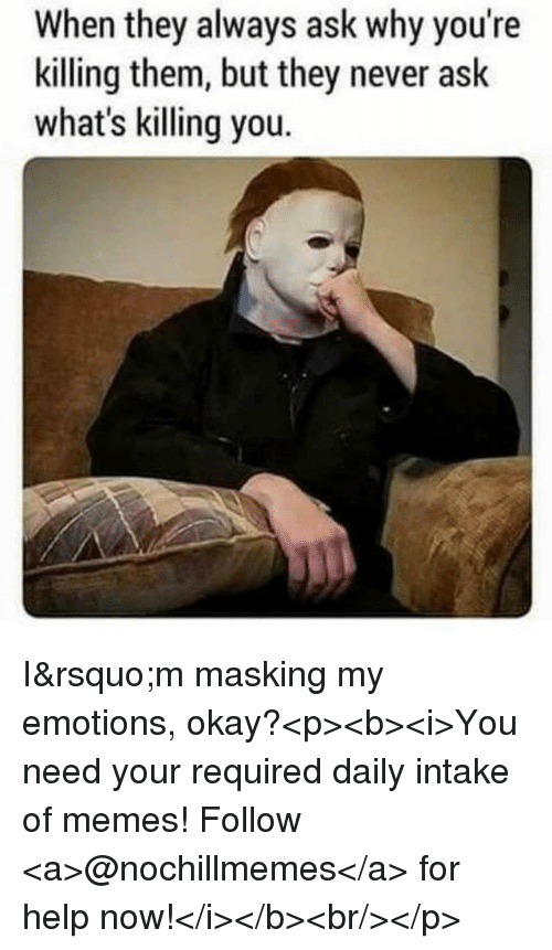 Memes, Help, and Okay: When they always ask why you're  killing them, but they never ask  what's killing you. I'm masking my emotions, okay?<p><b><i>You need your required daily intake of memes! Follow <a>@nochillmemes</a> for help now!</i></b><br/></p>