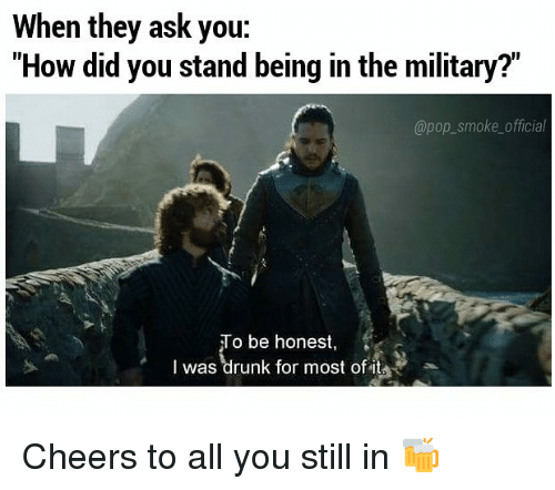"""Drunk, Memes, and Pop: When they ask you:  """"How did you stand being in the military?""""  @pop_smoke_official  To be honest,  I was drunk for most of it Cheers to all you still in 🍻"""