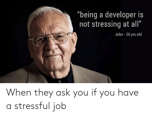 ask: When they ask you if you have a stressful job