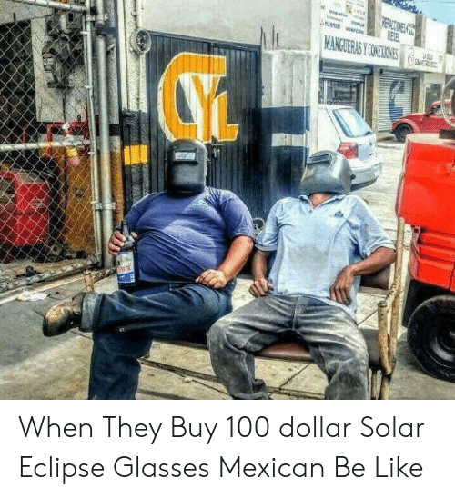 Mexican Be Like: When They Buy 100 dollar Solar Eclipse Glasses  Mexican Be Like
