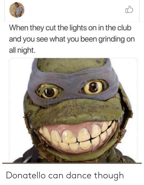 Club, Dance, and Been: When they cut the lights on in the club  and you see what you been grinding on  all night. Donatello can dance though