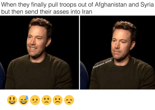 Syria: When they finally pull troops out of Afghanistan and Syria  but then send their asses into Iran 😃😅😕🙁☹️😞