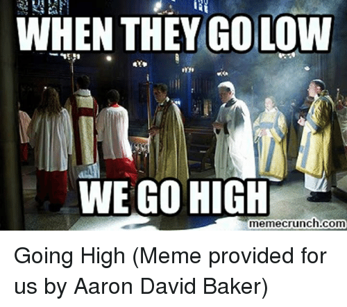high memes: WHEN THEY GO LOW  WE GO HIGH  memecrunch.com Going High  (Meme provided for us by Aaron David Baker)
