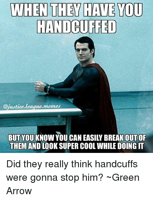 Justice League Meme: WHEN THEY HAVE YOU  HANDCUFFED  @justice  league memes  BUT YOU KNOW YOU CAN EASILY BREAK OUT OF  THEM AND LOOK SUPER COOL WHILE DOING IT Did they really think handcuffs were gonna stop him? ~Green Arrow