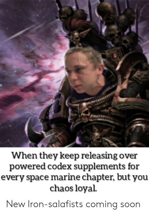 Soon..., Space, and Iron: When they keep releasing over  powered codex supplements for  every space marine chapter, but you  chaos loyal New Iron-salafists coming soon