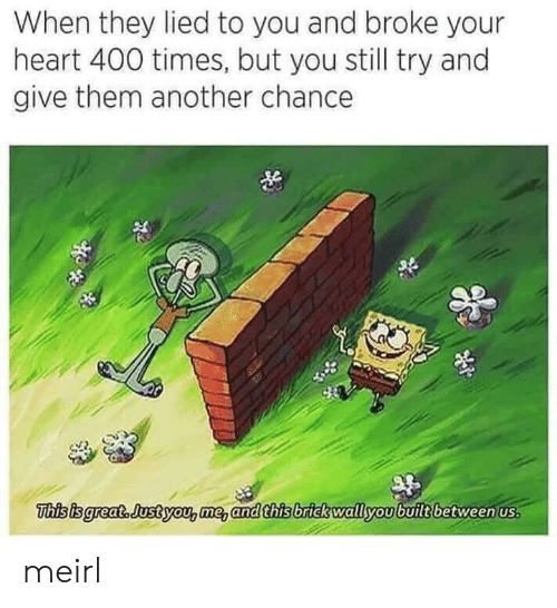 Heart, MeIRL, and Another: When they lied to you and broke your  heart 400 times, but you still try and  give them another chance  This isgreat. Justyou,me, and this brick wallyoubuilt between us meirl