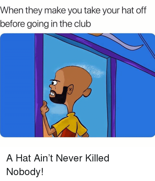 Hat Off: When they make you take your hat off  before going in the club A Hat Ain't Never Killed Nobody!