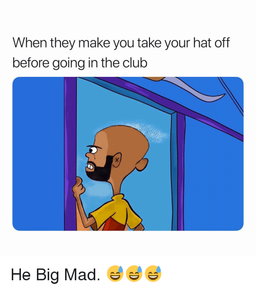 Hat Off: When they make you take your hat off  before going in the club He Big Mad. 😅😅😅