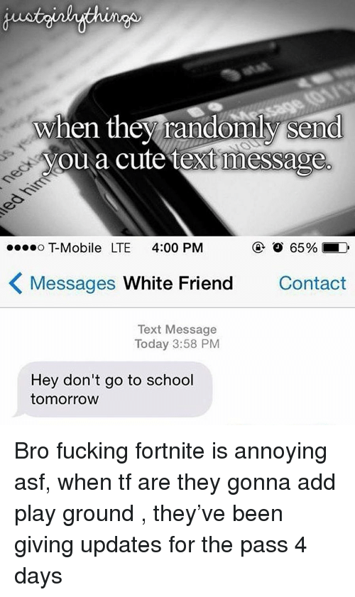 school tomorrow: when they randomly send  youa cute text message  T-Mobile LTE 4:00 PM  ④  65%.  Messages White Friend  Contact  Text Message  Today 3:58 PM  Hey don't go to school  tomorrow Bro fucking fortnite is annoying asf, when tf are they gonna add play ground , they've been giving updates for the pass 4 days