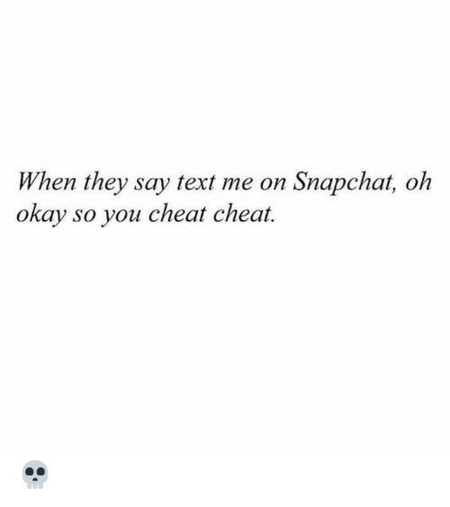 text me: When they say text me on Snapchat, oh  okay so you cheat cheat. 💀