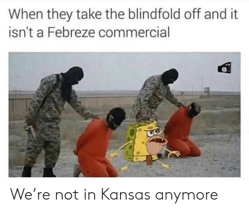 febreze: When they take the blindfold off and it  isn't a Febreze commercial  Lo   We're not in Kansas anymore
