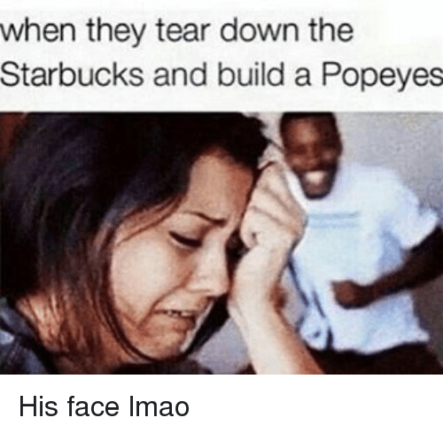 Memes, 🤖, and Down: when they tear down the  Starbucks and build a Popeyes His face lmao