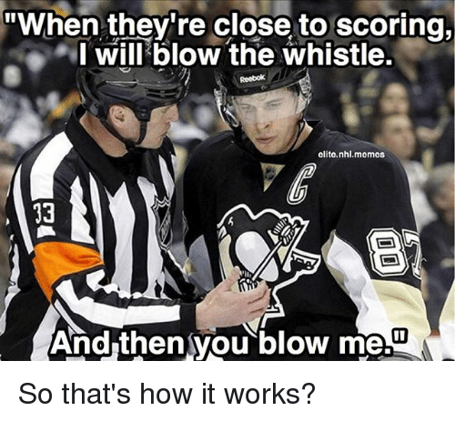 """Blowing Me: """"When they're close to scoring,  I will blow the whistle.  elite nhl.memes  And then you blow me.U So that's how it works?"""