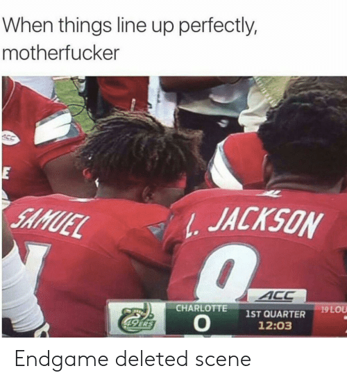 endgame: When things line up perfectly,  motherfucker  E  JACKSON  SAMUEL  ACC  19 LOU  CHARLOTTE  1ST QUARTER  12:03  49 ERS Endgame deleted scene