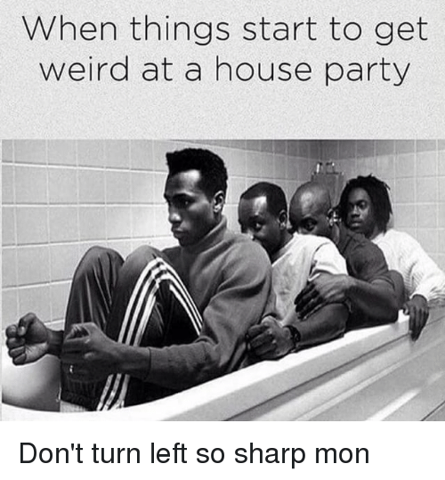 get-weird: When things start to get  weird at a house party Don't turn left so sharp mon