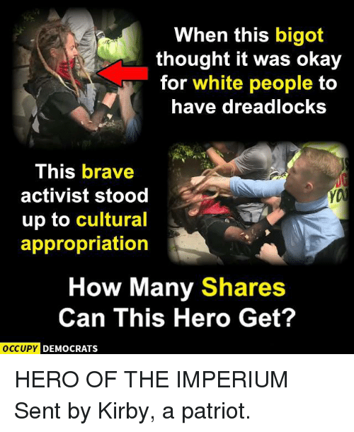 Bigotism: When this bigot  thought it was okay  for white people to  have dreadlocksS  This brave  activist stood  up to cultural  appropriation  How Many Shares  Can This Hero Get?  OCCUPYC  DEMOCRATS HERO OF THE IMPERIUM  Sent by Kirby, a patriot.