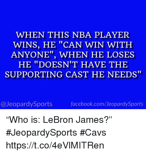 """Cavs, Facebook, and LeBron James: WHEN THIS NBA PLAYER  WINS, HE """"CAN WIN WITH  ANYONE"""", WHEN HE LOSES  HE """"DOESN'T HAVE THE  SUPPORTING CAST HE NEEDS  @JeopardySports  facebook.com/JeopardySports """"Who is: LeBron James?"""" #JeopardySports #Cavs https://t.co/4eVlMITRen"""