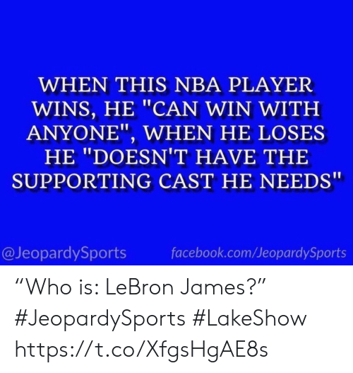 "Facebook, LeBron James, and Nba: WHEN THIS NBA PLAYER  WINS, HE ""CAN WIN WITH  ANYONE"", WHEN HE LOSES  HE ""DOESNT HAVE THE  SUPPORTING CAST HE NEEDS  @JeopardySports  facebook.com/JeopardySports ""Who is: LeBron James?"" #JeopardySports #LakeShow https://t.co/XfgsHgAE8s"