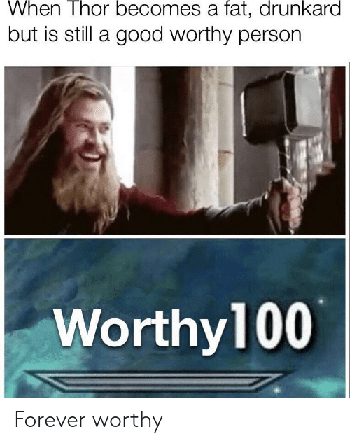 Forever, Good, and Thor: When Thor becomes a fat, drunkard  but is still a good worthy person  Worthy100 Forever worthy