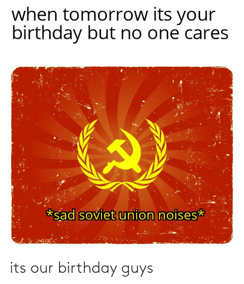 its your birthday: when tomorrow its your  birthday but no one cares  *sad soviet union noises* its our birthday guys