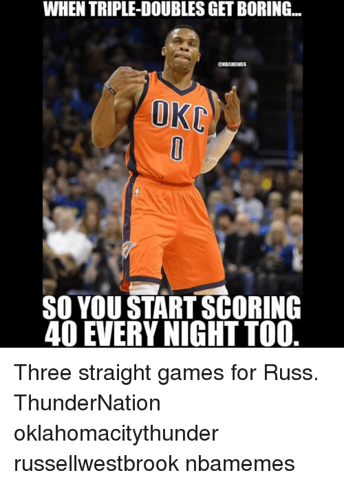 Bored, Memes, and 🤖: WHEN TRIPLE-DOUBLES GET BORING  ONBANEMES  OKL  SO YOU STARTSCORING  40 EVERY NIGHT TOO Three straight games for Russ. ThunderNation oklahomacitythunder russellwestbrook nbamemes
