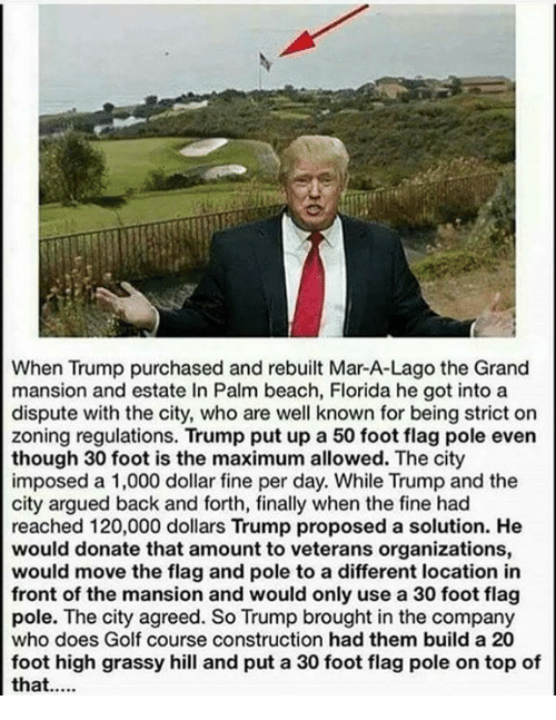 Golf Course: When Trump purchased and rebuilt Mar-A-Lago the Grand  mansion and estate In Palm beach, Florida he got into a  dispute with the city, who are well known for being strict on  zoning regulations. Trump put up a 50 foot flag pole even  though 30 foot is the maximum allowed. The city  imposed a 1,000 dollar fine per day. While Trump and the  city argued back and forth, finally when the fine had  reached 120,000 dollars Trump proposed a solution. He  would donate that amount to veterans organizations,  would move the flag and pole to a different location in  front of the mansion and would only use a 30 foot flag  pole. The city agreed. So Trump brought in the company  who does Golf course construction had them build a 20  foot high grassy hill and put a 30 foot flag pole on top of  that....