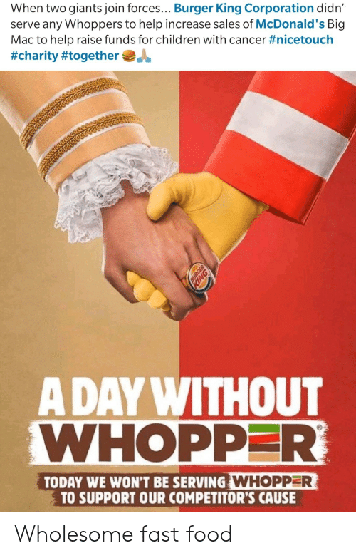sales: When two giants join forces... Burger King Corporation didn  serve any Whoppers to help increase sales of McDonald's Big  Mac to help raise funds for children with cancer #nicetouch  #charity #together  A DAY WITHOUT  WHOPPER  TODAY WE WON'T BE SERVING WHOPPER  TO SUPPORT OUR COMPETITOR'S CAUSE Wholesome fast food