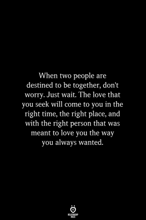 Love, Time, and Wanted: When two people are  destined to be together, don't  worry. Just wait. The love that  you seek will come to you in the  right time, the right place, and  with the right person that was  meant to love you the way  you always wanted.