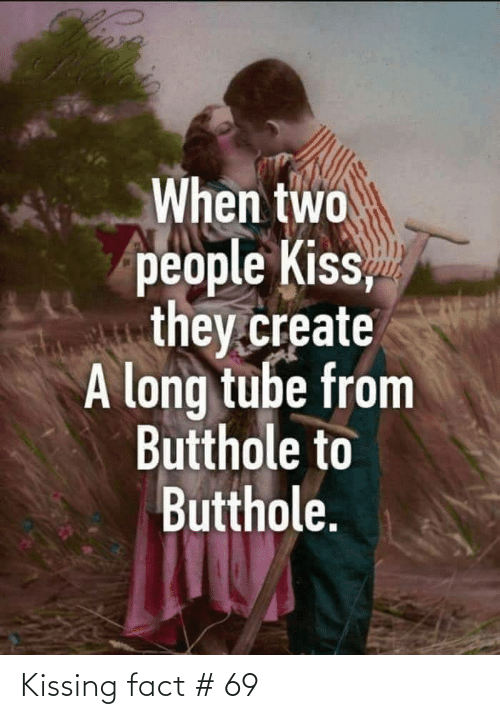Kiss, Tube, and Create A: When two  people Kiss,  they.create  A long tube from  Butthole to  Butthole. Kissing fact # 69