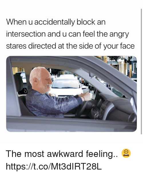 intersection: When u accidentally block an  intersection and u can feel the angry  stares directed at the side of your face The most awkward feeling.. 😩 https://t.co/Mt3dIRT28L