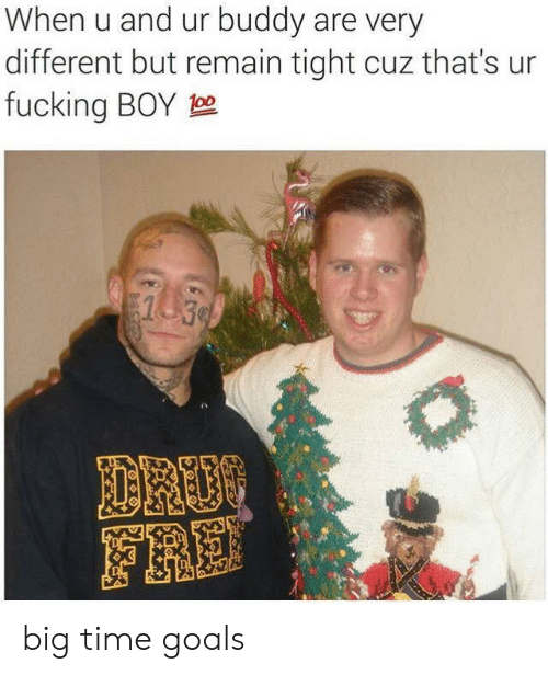 tight: When u and ur buddy are very  different but remain tight cuz that's ur  fucking BOY 0  1 30  DROO  FRE big time goals