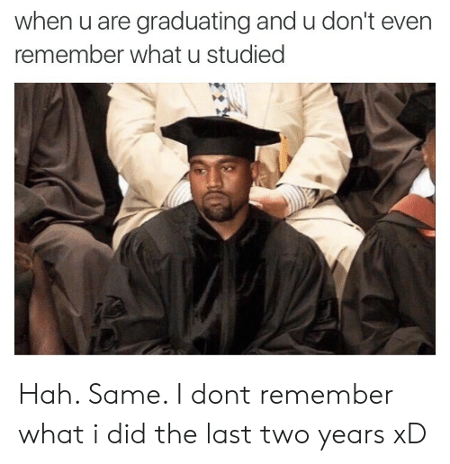 hah: when u are graduating and u don't even  remember what u studied Hah. Same. I dont remember what i did the last two years xD