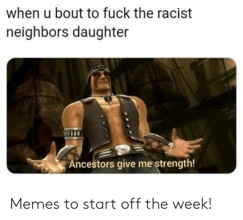 ancestors: when u bout to fuck the racist  neighbors daughter  Ancestors give me strength! Memes to start off the week!