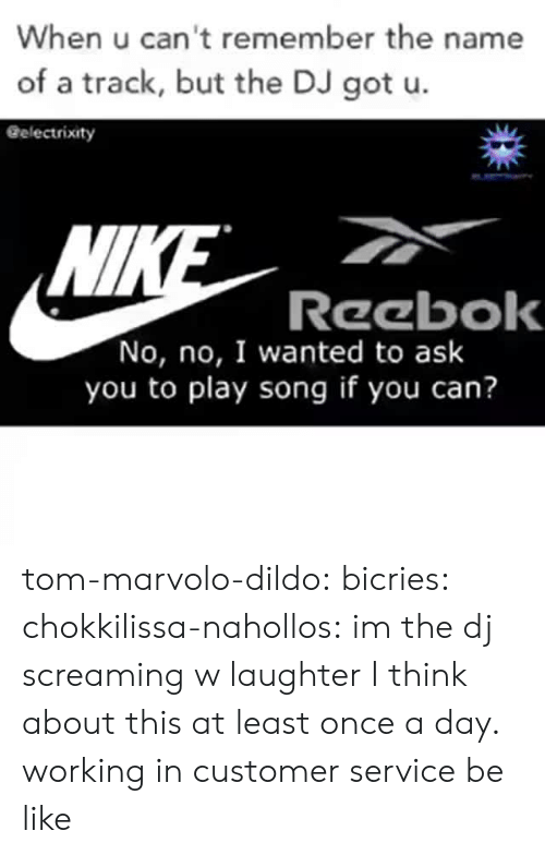 Be Like, Dildo, and Reebok: When u can't remember the name  of a track, but the DJ got u.  Gelectrixity  Wl  Reebok  No, no, I wanted to ask  you to play song if you can? tom-marvolo-dildo:  bicries:  chokkilissa-nahollos: im the dj screaming w laughter  I think about this at least once a day.    working in customer service be like