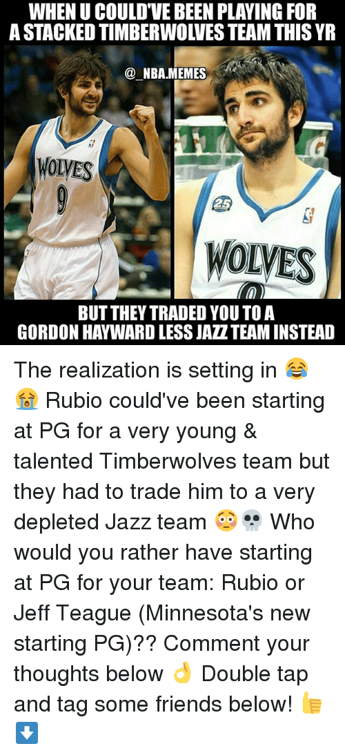 Nba Memes: WHEN U COULD'VE BEEN PLAYING FOR  A STACKED TIMBERWOLVES TEAM THIS YR  @ NBA.MEMES  WOLVES  WOLVES  BUT THEY TRADED YOU TO A  GORDON HAYWARD LESS JAZZTEAM INSTEAD The realization is setting in 😂😭 Rubio could've been starting at PG for a very young & talented Timberwolves team but they had to trade him to a very depleted Jazz team 😳💀 Who would you rather have starting at PG for your team: Rubio or Jeff Teague (Minnesota's new starting PG)?? Comment your thoughts below 👌 Double tap and tag some friends below! 👍⬇