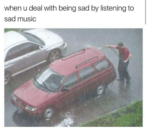 Music, Sad, and When U: when u deal with being sad by listening to  sad music