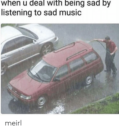 Music, Sad, and MeIRL: when u deal with being sad by  listening to sad music meirl