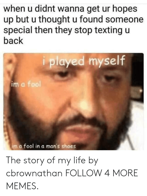 the story of my life: when u didnt wanna get ur hopes  up but u thought u found someone  special then they stop texting u  back  played myself  im a fool  im a fool in a man's shoes The story of my life by cbrownathan FOLLOW 4 MORE MEMES.