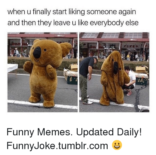 liking someone: when u finally start liking someone again  and then they leave u like everybody else Funny Memes. Updated Daily! ⇢ FunnyJoke.tumblr.com 😀