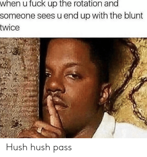 Fuck, Hush Hush, and Hush: when u fuck up the rotation and  someone sees u end up with the blunt  twice Hush hush pass