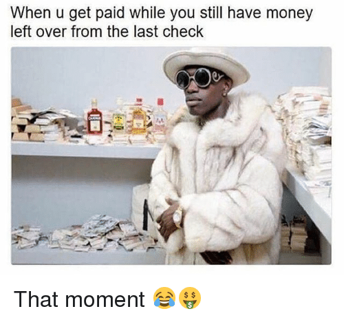 Memes, Money, and 🤖: When u get paid while you still have money  left over from the last check That moment 😂🤑