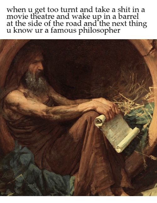 Philosophically: when u get too turnt and take a shit in a  movie theatre and wake up in a barrel  at the side of the road and the next thing  u now ur a famous philosopher