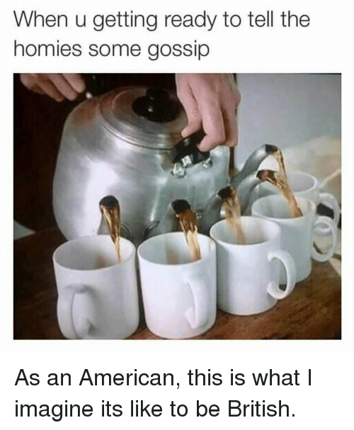 imagine it: When u getting ready to tell the  homies some gossip As an American, this is what I imagine its like to be British.