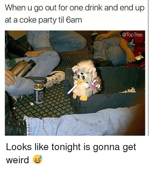 get-weird: When u go out for one drink and end up  at a coke party til 6am  @Top Tree Looks like tonight is gonna get weird 😅