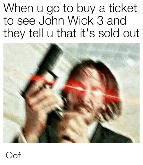 John Wick, Wick, and They: When u go to buy a ticket  to see John Wick 3 and  they tell u that it's sold out Oof