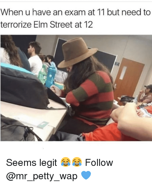 Legitably: When u have an exam at 11 but need to  terrorize Elm Street at 12 Seems legit 😂😂 Follow @mr_petty_wap 💙