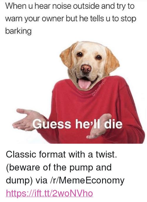 """With A Twist: When u hear noise outside and try to  warn your owner but he tells u to stop  barking  Guess he'll die <p>Classic format with a twist. (beware of the pump and dump) via /r/MemeEconomy <a href=""""https://ift.tt/2woNVho"""">https://ift.tt/2woNVho</a></p>"""