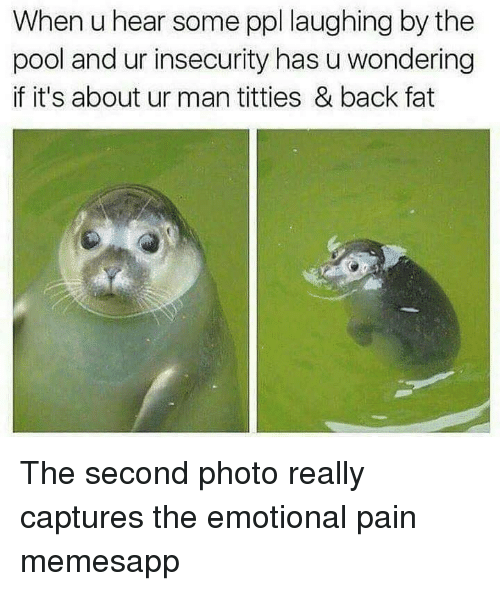 Memes, Titties, and Pool: When u hear some ppl laughing by the  pool and ur insecurity has u wondering  if it's about ur man titties & back fat The second photo really captures the emotional pain memesapp