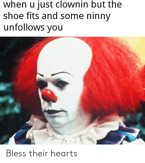 Clownin: when u just clownin but the  shoe fits and some ninny  unfollows you Bless their hearts