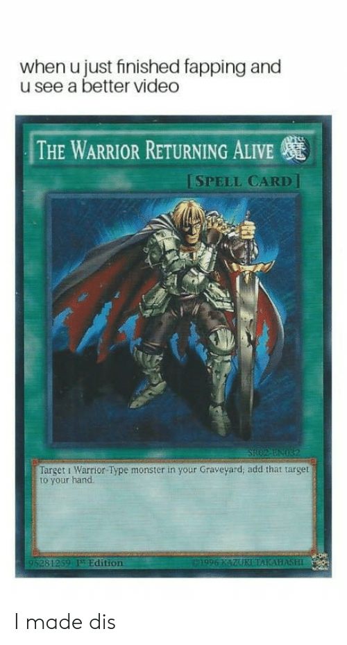 the warrior: when u just finished fapping and  u see a better video  THE WARRIOR RETURNING ALIVE  ISPELL CARD]  Target i Warrior Type monster in your Graveyard; add that target  to your hand  95281259 Edition I made dis